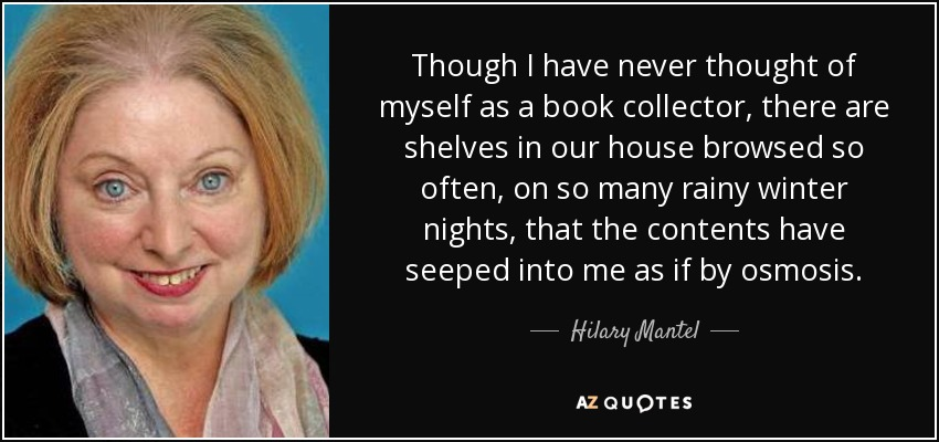 Though I have never thought of myself as a book collector, there are shelves in our house browsed so often, on so many rainy winter nights, that the contents have seeped into me as if by osmosis. - Hilary Mantel