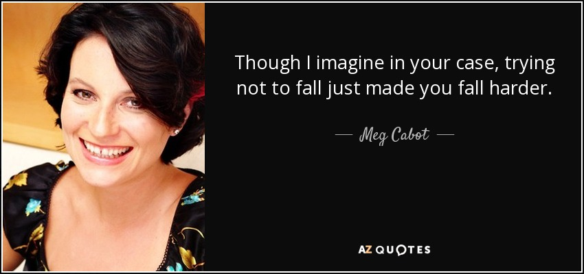 Though I imagine in your case, trying not to fall just made you fall harder. - Meg Cabot