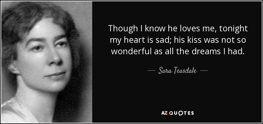 Though I know he loves me, tonight my heart is sad; his kiss was not so wonderful as all the dreams I had. - Sara Teasdale