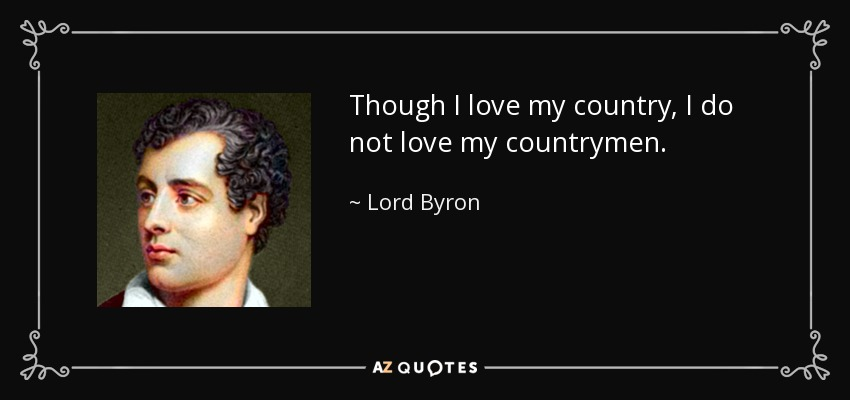 Though I love my country, I do not love my countrymen. - Lord Byron