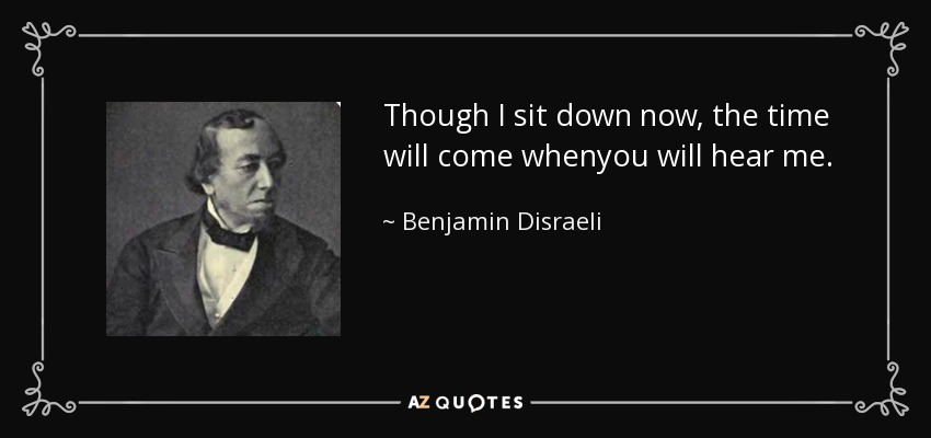 Though I sit down now, the time will come whenyou will hear me. - Benjamin Disraeli