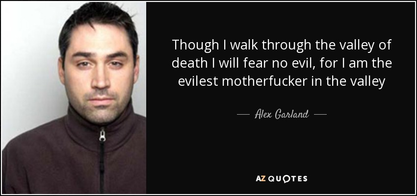 Though I walk through the valley of death I will fear no evil, for I am the evilest motherfucker in the valley - Alex Garland