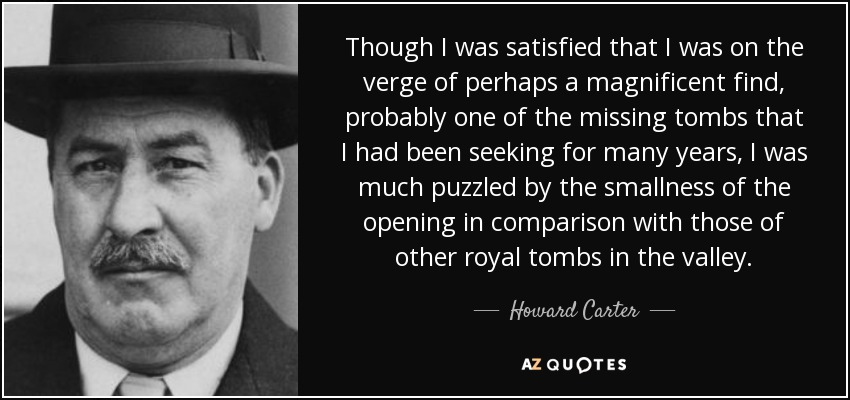 Though I was satisfied that I was on the verge of perhaps a magnificent find, probably one of the missing tombs that I had been seeking for many years, I was much puzzled by the smallness of the opening in comparison with those of other royal tombs in the valley. - Howard Carter