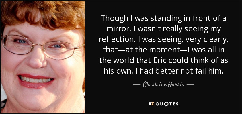 Though I was standing in front of a mirror, I wasn't really seeing my reflection. I was seeing, very clearly, that—at the moment—I was all in the world that Eric could think of as his own. I had better not fail him. - Charlaine Harris