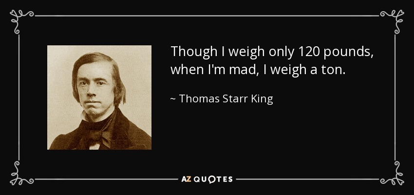 Though I weigh only 120 pounds, when I'm mad, I weigh a ton. - Thomas Starr King