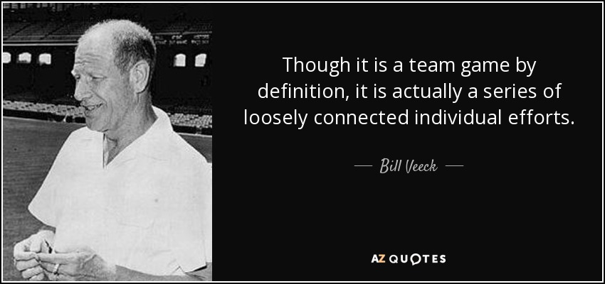Though it is a team game by definition, it is actually a series of loosely connected individual efforts. - Bill Veeck