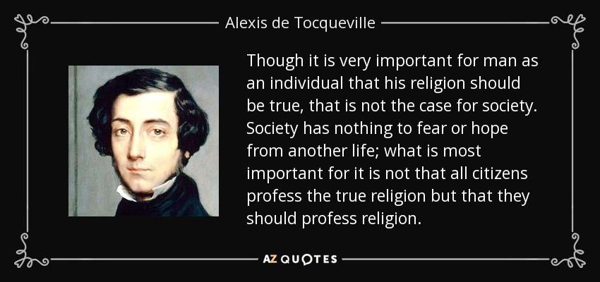 Though it is very important for man as an individual that his religion should be true, that is not the case for society. Society has nothing to fear or hope from another life; what is most important for it is not that all citizens profess the true religion but that they should profess religion. - Alexis de Tocqueville