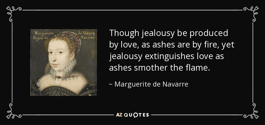 Though jealousy be produced by love, as ashes are by fire, yet jealousy extinguishes love as ashes smother the flame. - Marguerite de Navarre