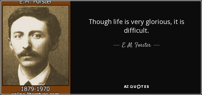 Though life is very glorious, it is difficult. - E. M. Forster