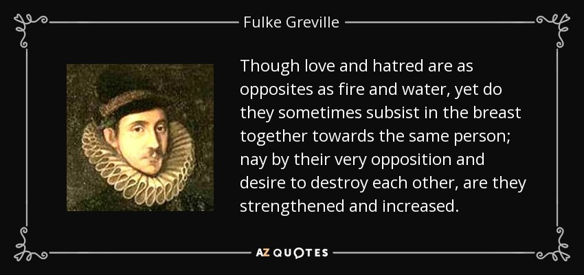 Though love and hatred are as opposites as fire and water, yet do they sometimes subsist in the breast together towards the same person; nay by their very opposition and desire to destroy each other, are they strengthened and increased. - Fulke Greville, 1st Baron Brooke