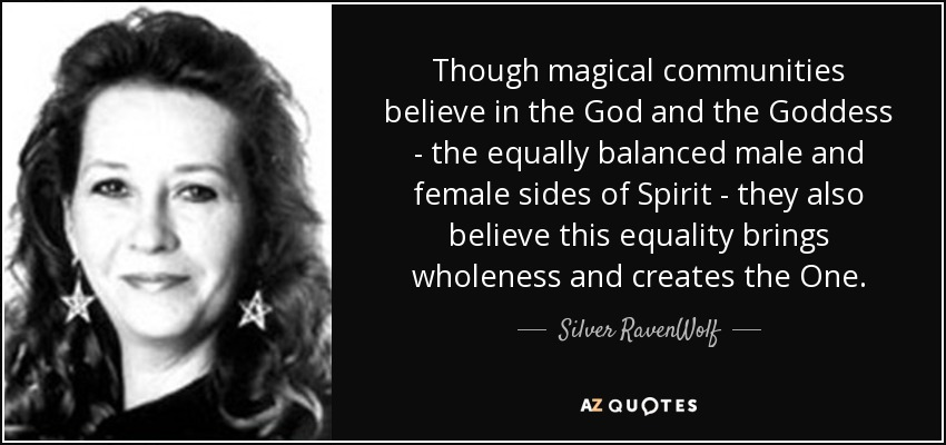 Though magical communities believe in the God and the Goddess - the equally balanced male and female sides of Spirit - they also believe this equality brings wholeness and creates the One. - Silver RavenWolf