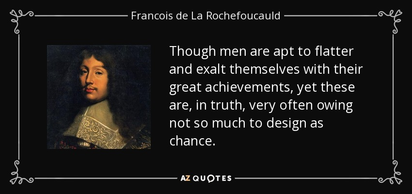 Though men are apt to flatter and exalt themselves with their great achievements, yet these are, in truth, very often owing not so much to design as chance. - Francois de La Rochefoucauld