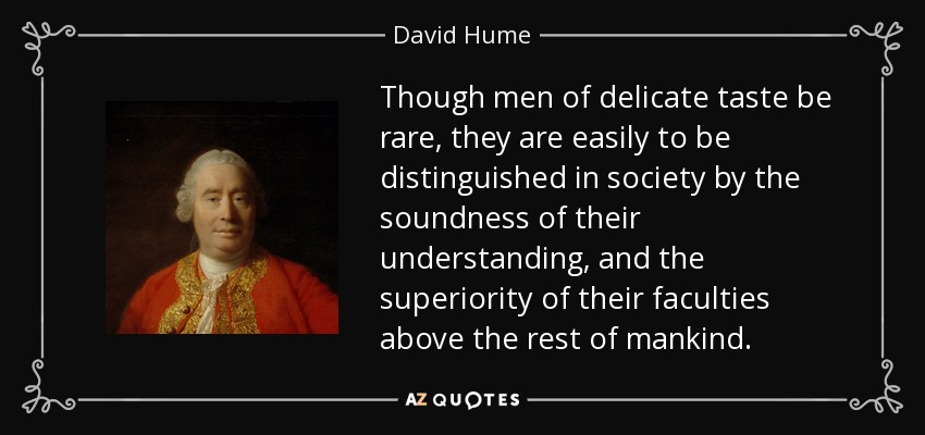 Though men of delicate taste be rare, they are easily to be distinguished in society by the soundness of their understanding, and the superiority of their faculties above the rest of mankind. - David Hume
