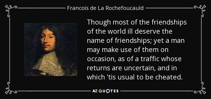 Though most of the friendships of the world ill deserve the name of friendships; yet a man may make use of them on occasion, as of a traffic whose returns are uncertain, and in which 'tis usual to be cheated. - Francois de La Rochefoucauld