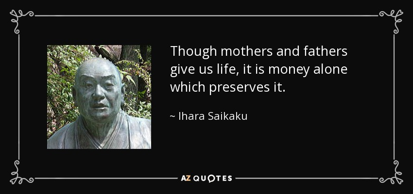 Though mothers and fathers give us life, it is money alone which preserves it. - Ihara Saikaku