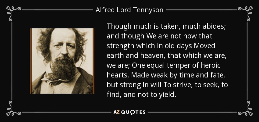 Though much is taken, much abides; and though We are not now that strength which in old days Moved earth and heaven, that which we are, we are; One equal temper of heroic hearts, Made weak by time and fate, but strong in will To strive, to seek, to find, and not to yield. - Alfred Lord Tennyson