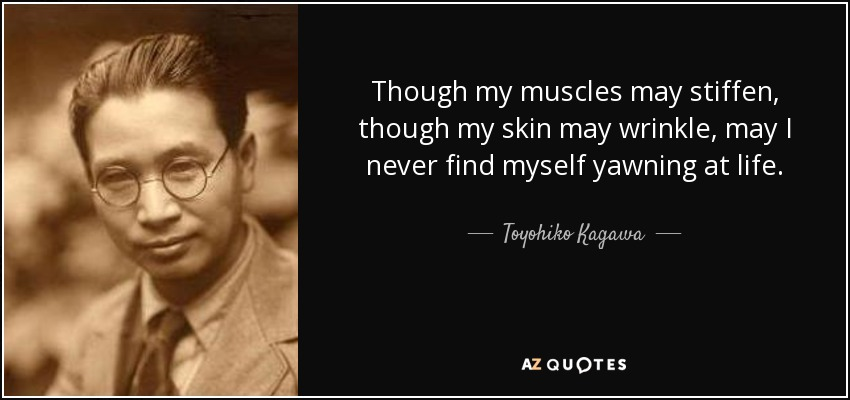 Though my muscles may stiffen, though my skin may wrinkle, may I never find myself yawning at life. - Toyohiko Kagawa