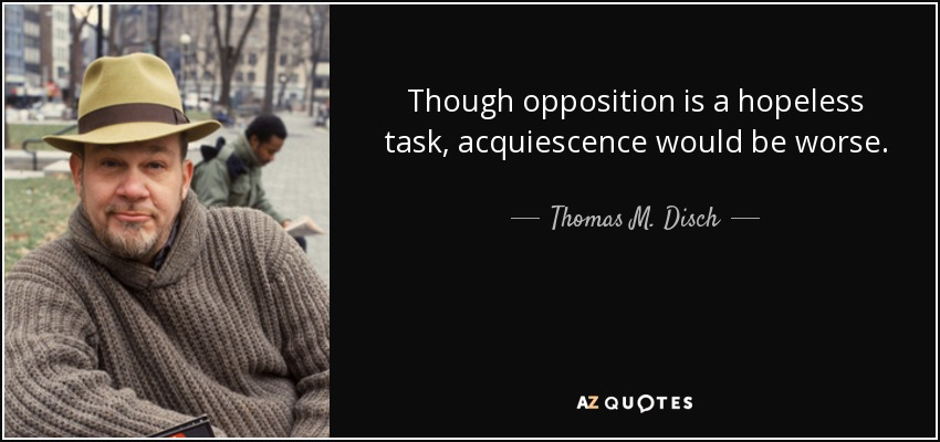 Though opposition is a hopeless task, acquiescence would be worse. - Thomas M. Disch