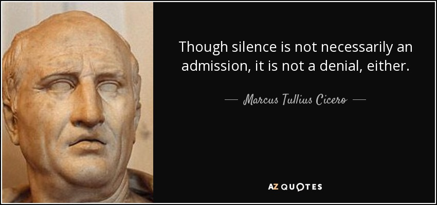 Though silence is not necessarily an admission, it is not a denial, either. - Marcus Tullius Cicero
