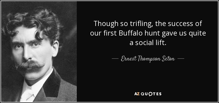 Though so trifling, the success of our first Buffalo hunt gave us quite a social lift. - Ernest Thompson Seton
