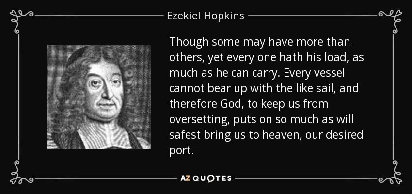 Though some may have more than others, yet every one hath his load, as much as he can carry. Every vessel cannot bear up with the like sail, and therefore God, to keep us from oversetting, puts on so much as will safest bring us to heaven, our desired port. - Ezekiel Hopkins