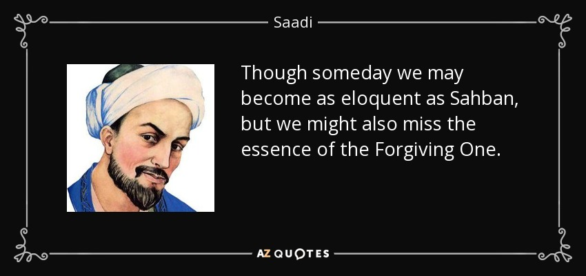 Though someday we may become as eloquent as Sahban, but we might also miss the essence of the Forgiving One. - Saadi