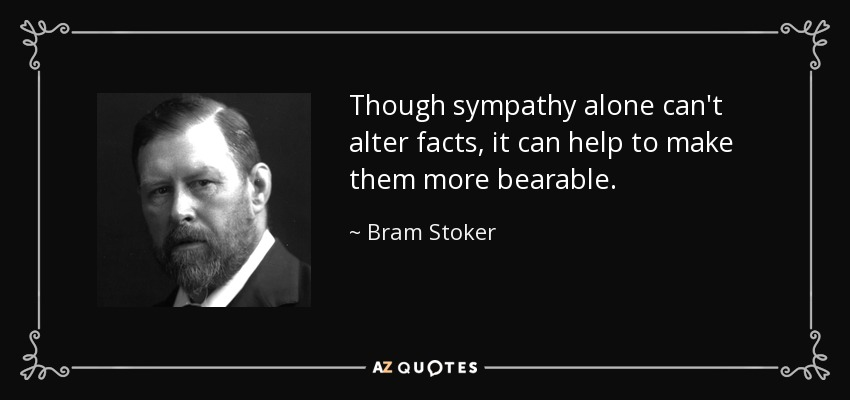Though sympathy alone can't alter facts, it can help to make them more bearable. - Bram Stoker