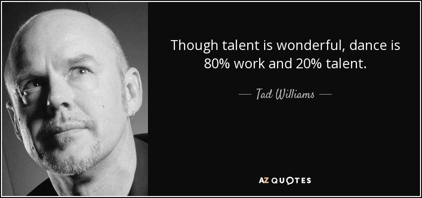 Though talent is wonderful, dance is 80% work and 20% talent. - Tad Williams