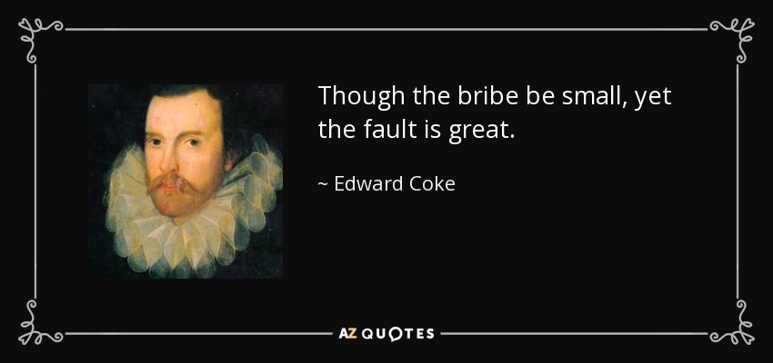 Though the bribe be small, yet the fault is great. - Edward Coke