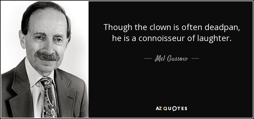 Though the clown is often deadpan, he is a connoisseur of laughter. - Mel Gussow