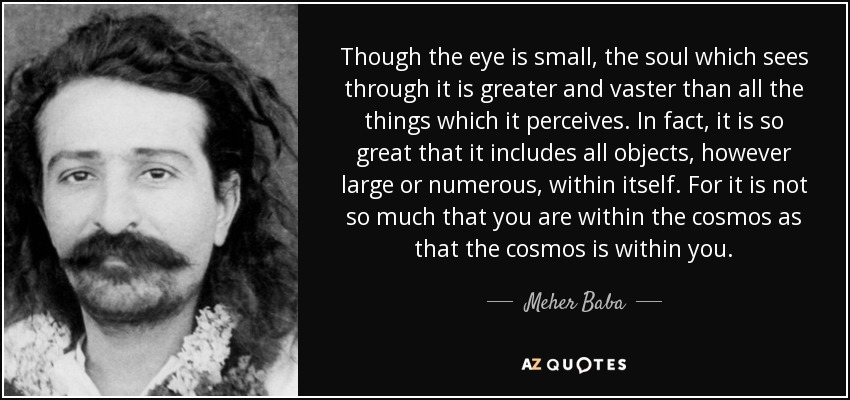 Though the eye is small, the soul which sees through it is greater and vaster than all the things which it perceives. In fact, it is so great that it includes all objects, however large or numerous, within itself. For it is not so much that you are within the cosmos as that the cosmos is within you. - Meher Baba