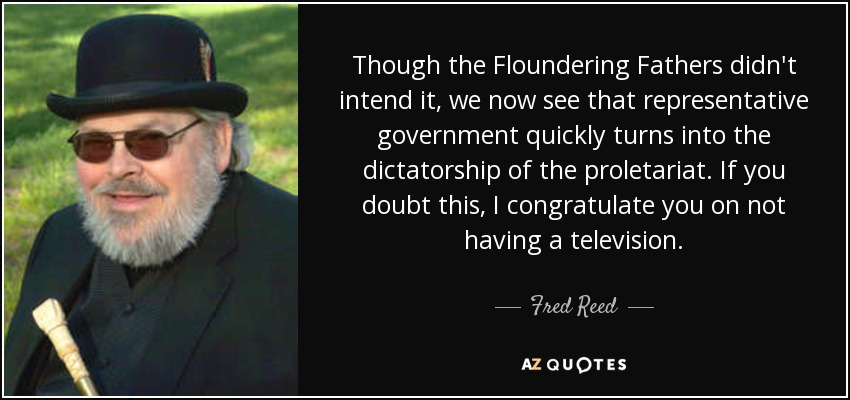 Though the Floundering Fathers didn't intend it, we now see that representative government quickly turns into the dictatorship of the proletariat. If you doubt this, I congratulate you on not having a television. - Fred Reed