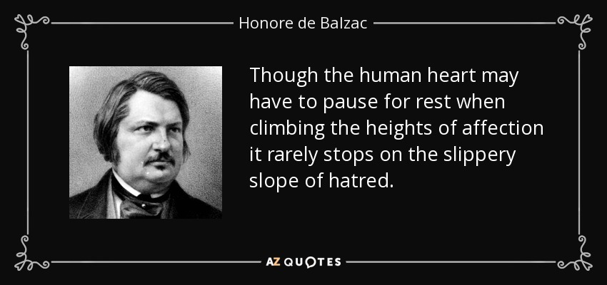 Though the human heart may have to pause for rest when climbing the heights of affection it rarely stops on the slippery slope of hatred. - Honore de Balzac
