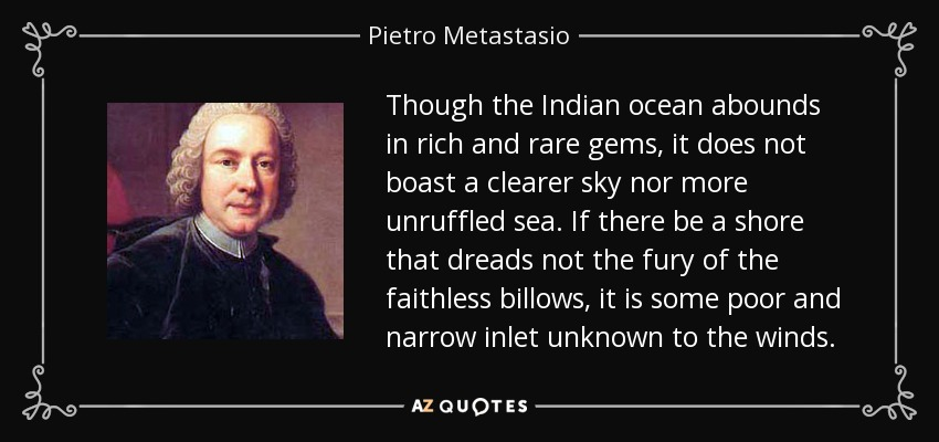 Though the Indian ocean abounds in rich and rare gems, it does not boast a clearer sky nor more unruffled sea. If there be a shore that dreads not the fury of the faithless billows, it is some poor and narrow inlet unknown to the winds. - Pietro Metastasio