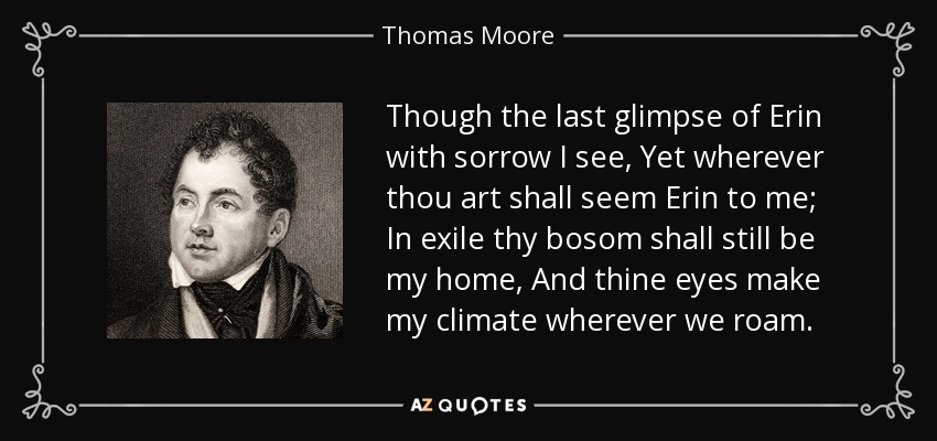 Though the last glimpse of Erin with sorrow I see, Yet wherever thou art shall seem Erin to me; In exile thy bosom shall still be my home, And thine eyes make my climate wherever we roam. - Thomas Moore