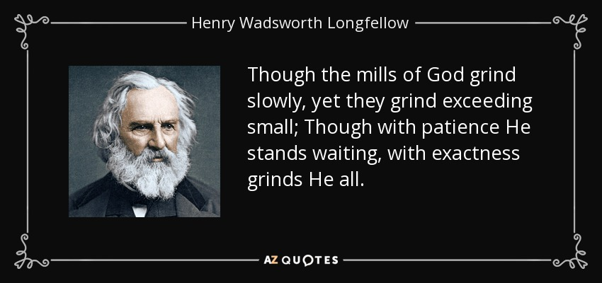 Though the mills of God grind slowly, yet they grind exceeding small; Though with patience He stands waiting, with exactness grinds He all. - Henry Wadsworth Longfellow