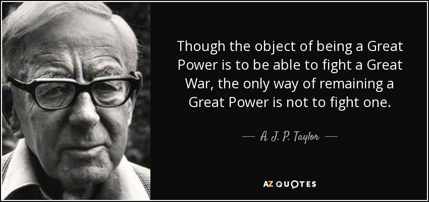 Though the object of being a Great Power is to be able to fight a Great War, the only way of remaining a Great Power is not to fight one. - A. J. P. Taylor