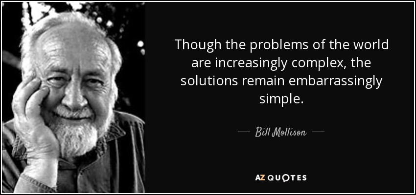 Though the problems of the world are increasingly complex, the solutions remain embarrassingly simple. - Bill Mollison