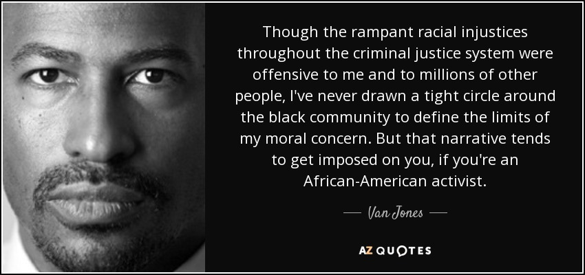 Though the rampant racial injustices throughout the criminal justice system were offensive to me and to millions of other people, I've never drawn a tight circle around the black community to define the limits of my moral concern. But that narrative tends to get imposed on you, if you're an African-American activist. - Van Jones