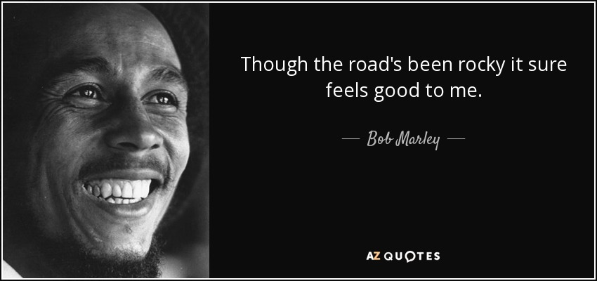 Though the road's been rocky it sure feels good to me. - Bob Marley
