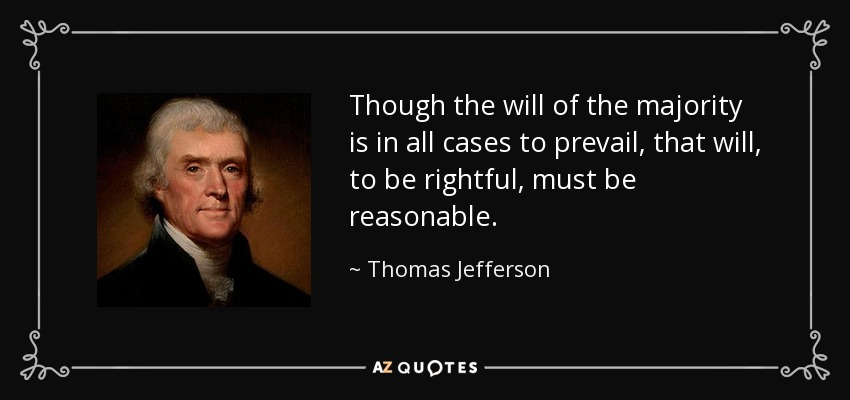 Though the will of the majority is in all cases to prevail, that will, to be rightful, must be reasonable. - Thomas Jefferson