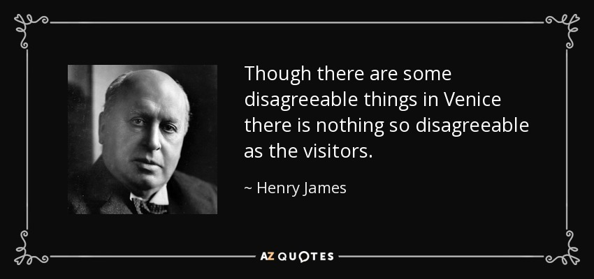 Though there are some disagreeable things in Venice there is nothing so disagreeable as the visitors. - Henry James