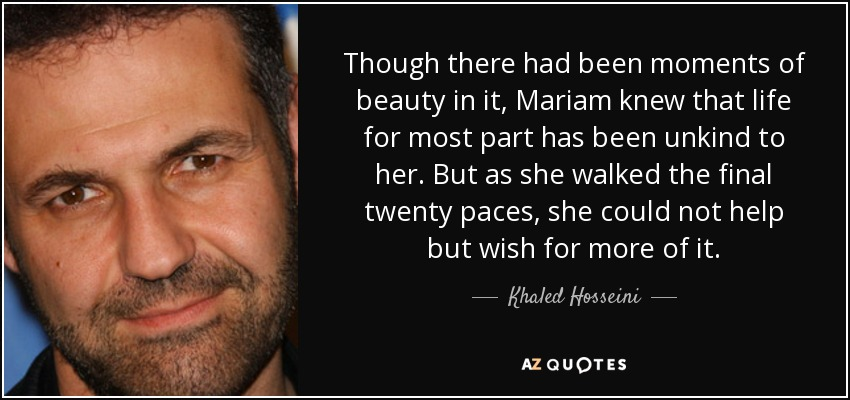 Though there had been moments of beauty in it, Mariam knew that life for most part has been unkind to her. But as she walked the final twenty paces, she could not help but wish for more of it. - Khaled Hosseini