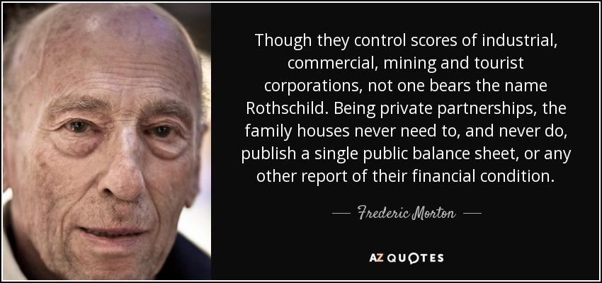 Though they control scores of industrial, commercial, mining and tourist corporations, not one bears the name Rothschild. Being private partnerships, the family houses never need to, and never do, publish a single public balance sheet, or any other report of their financial condition. - Frederic Morton