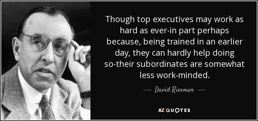 Though top executives may work as hard as ever-in part perhaps because, being trained in an earlier day, they can hardly help doing so-their subordinates are somewhat less work-minded. - David Riesman