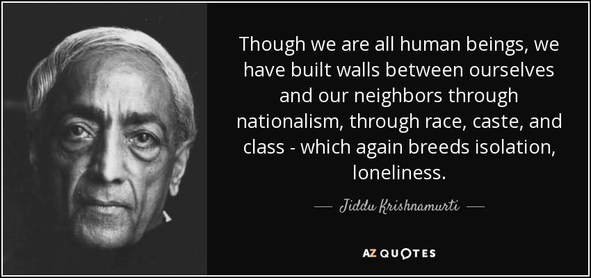 Though we are all human beings, we have built walls between ourselves and our neighbors through nationalism, through race, caste, and class - which again breeds isolation, loneliness. - Jiddu Krishnamurti
