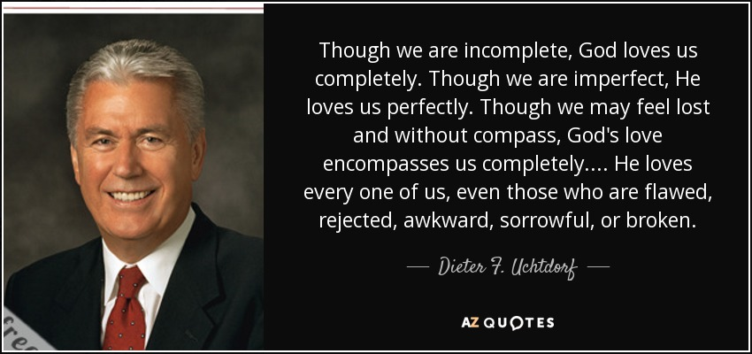 Though we are incomplete, God loves us completely. Though we are imperfect, He loves us perfectly. Though we may feel lost and without compass, God's love encompasses us completely. ... He loves every one of us, even those who are flawed, rejected, awkward, sorrowful, or broken. - Dieter F. Uchtdorf