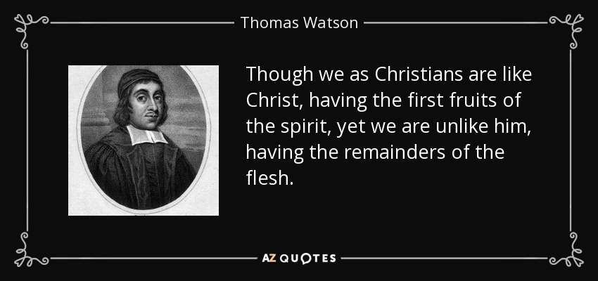 Though we as Christians are like Christ, having the first fruits of the spirit, yet we are unlike him, having the remainders of the flesh. - Thomas Watson