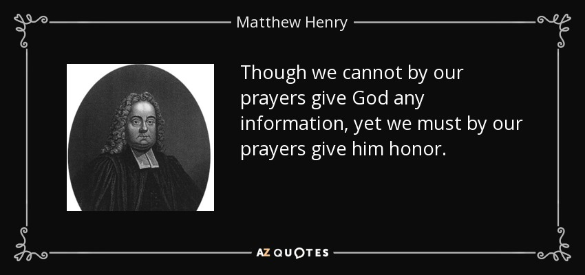 Though we cannot by our prayers give God any information, yet we must by our prayers give him honor. - Matthew Henry