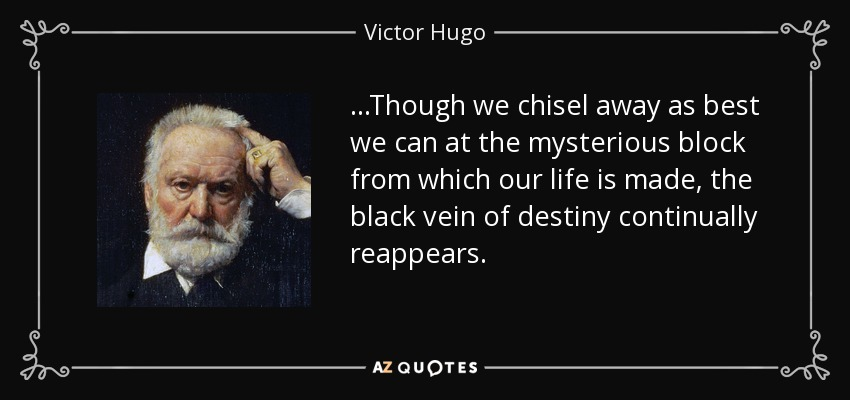 ...Though we chisel away as best we can at the mysterious block from which our life is made, the black vein of destiny continually reappears. - Victor Hugo